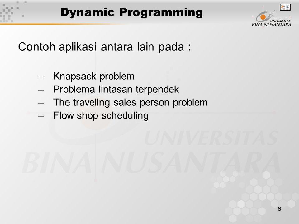 6 Dynamic Programming Contoh aplikasi antara lain pada : –Knapsack problem –Problema lintasan terpendek –The traveling sales person problem –Flow shop