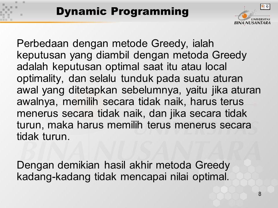 8 Dynamic Programming Perbedaan dengan metode Greedy, ialah keputusan yang diambil dengan metoda Greedy adalah keputusan optimal saat itu atau local o