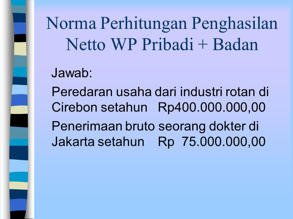 Norma Perhitungan Penghasilan Netto WP Pribadi + Badan Contoh kasus: Wajib pajak Jhoni kawin (istri tidak bekerja) dan mempunyai 3 orang anak. Ia seor