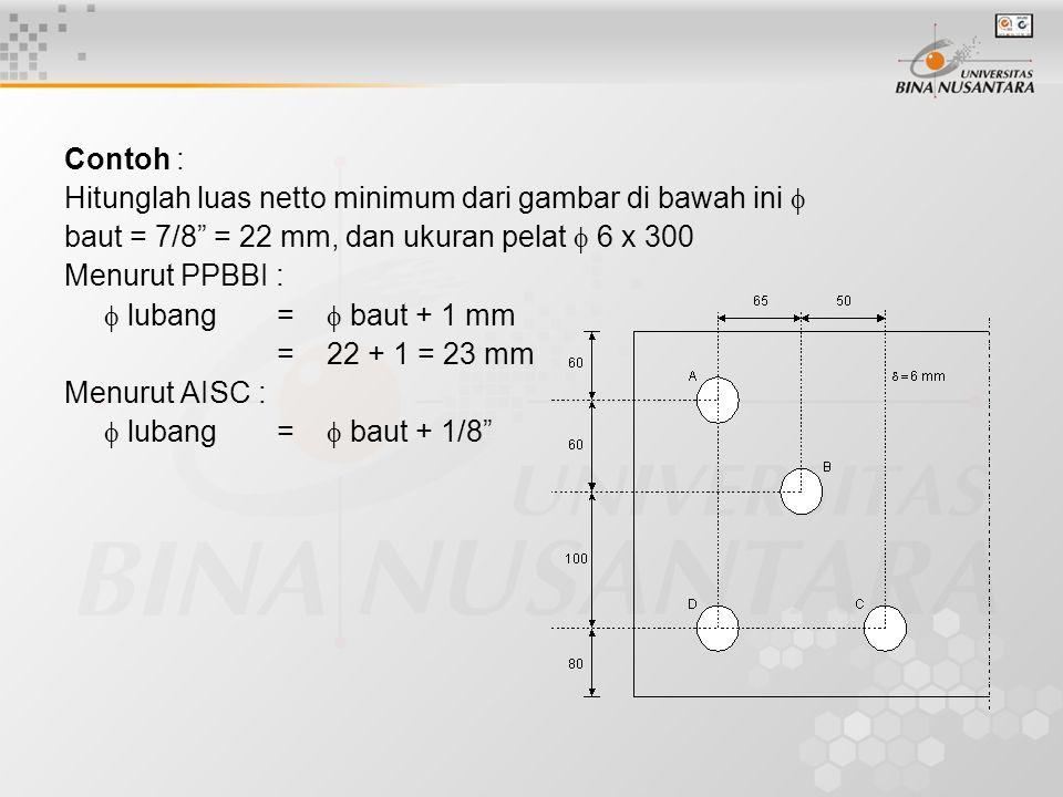 Contoh : Hitunglah luas netto minimum dari gambar di bawah ini  baut = 7/8 = 22 mm, dan ukuran pelat  6 x 300 Menurut PPBBI :  lubang=  baut + 1 mm = 22 + 1 = 23 mm Menurut AISC :  lubang =  baut + 1/8