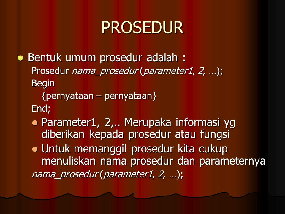 PROSEDUR Bentuk umum prosedur adalah : Bentuk umum prosedur adalah : Prosedur nama_prosedur (parameter1, 2, …); Begin {pernyataan – pernyataan} End; P