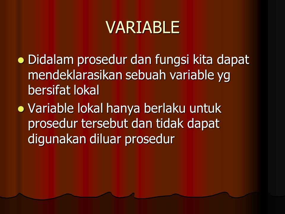 VARIABLE Didalam prosedur dan fungsi kita dapat mendeklarasikan sebuah variable yg bersifat lokal Didalam prosedur dan fungsi kita dapat mendeklarasik