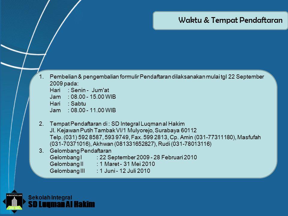 Sekolah Integral SD Luqman Al Hakim Waktu & Tempat Pendaftaran 1.Pembelian & pengembalian formulir Pendaftaran dilaksanakan mulai tgl 22 September 2009 pada: Hari: Senin - Jum at Jam: 08.00 - 15.00 WIB Hari: Sabtu Jam: 08.00 - 11.00 WIB 2.Tempat Pendaftaran di : SD Integral Luqman al Hakim Jl.