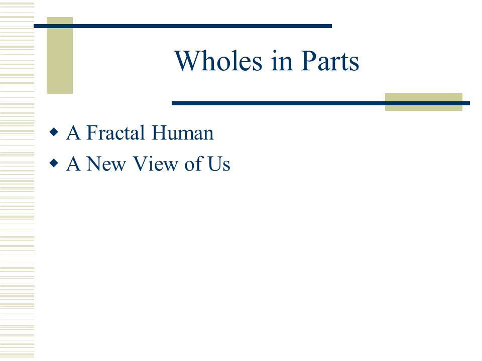 Wholes in Parts  A Fractal Human  A New View of Us