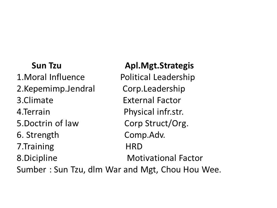 Sun Tzu Apl.Mgt.Strategis 1.Moral Influence Political Leadership 2.Kepemimp.Jendral Corp.Leadership 3.Climate External Factor 4.Terrain Physical infr.