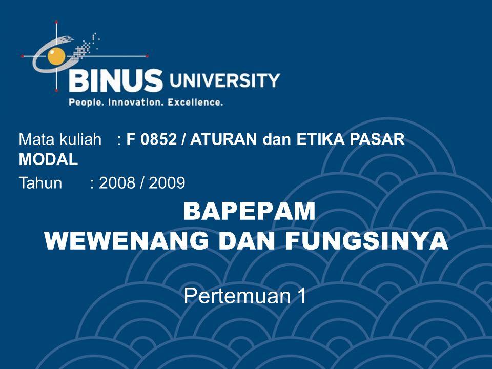 BAPEPAM WEWENANG DAN FUNGSINYA Pertemuan 1 Mata kuliah: F 0852 / ATURAN dan ETIKA PASAR MODAL Tahun: 2008 / 2009