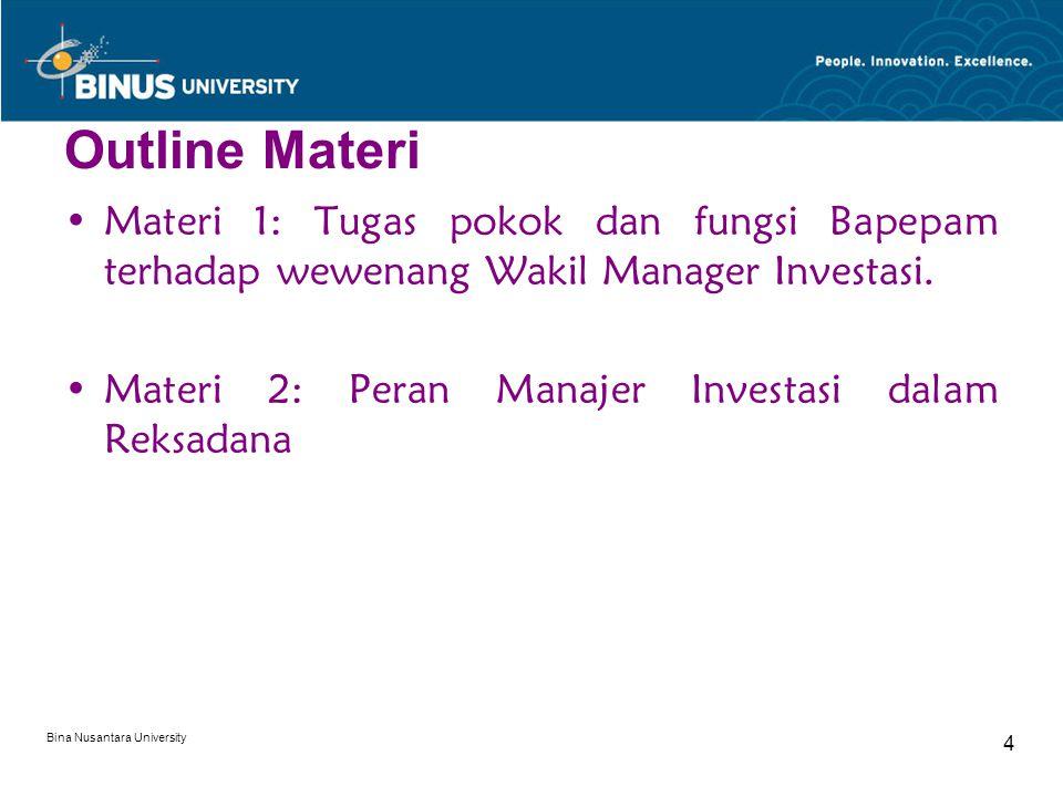 Bina Nusantara University 4 Outline Materi Materi 1: Tugas pokok dan fungsi Bapepam terhadap wewenang Wakil Manager Investasi. Materi 2: Peran Manajer