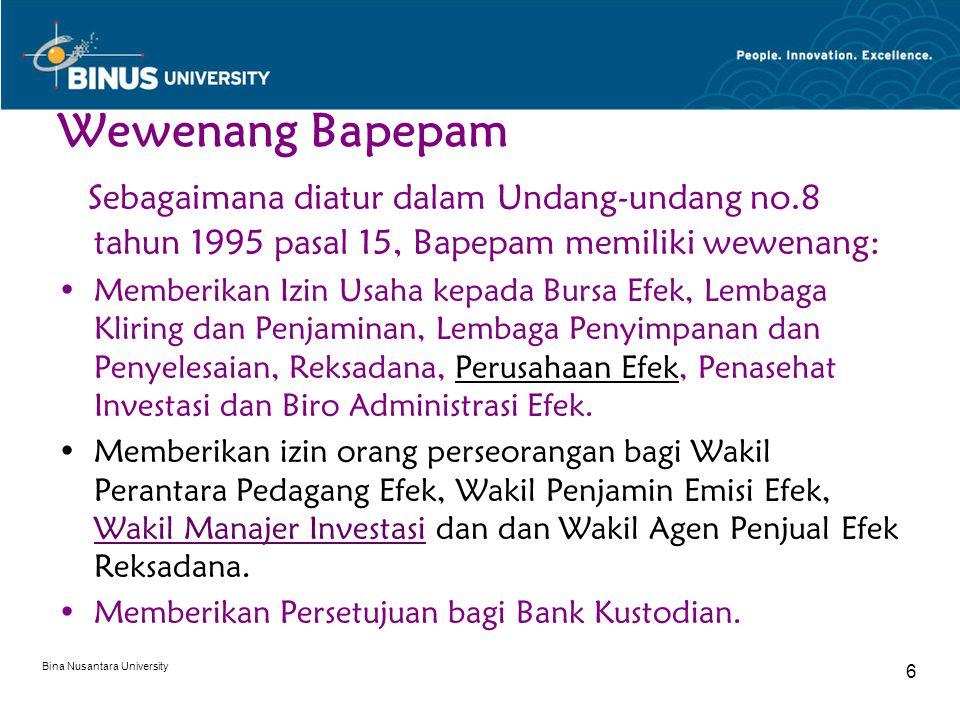 Bina Nusantara University 6 Wewenang Bapepam Sebagaimana diatur dalam Undang-undang no.8 tahun 1995 pasal 15, Bapepam memiliki wewenang: Memberikan Izin Usaha kepada Bursa Efek, Lembaga Kliring dan Penjaminan, Lembaga Penyimpanan dan Penyelesaian, Reksadana, Perusahaan Efek, Penasehat Investasi dan Biro Administrasi Efek.