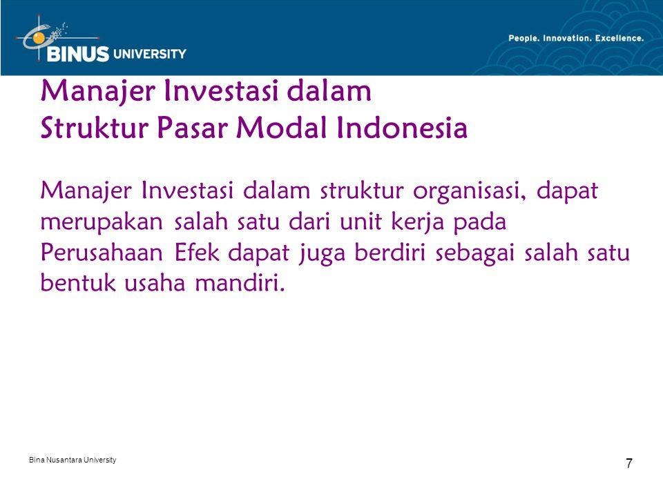 Bina Nusantara University 7 Manajer Investasi dalam Struktur Pasar Modal Indonesia Manajer Investasi dalam struktur organisasi, dapat merupakan salah satu dari unit kerja pada Perusahaan Efek dapat juga berdiri sebagai salah satu bentuk usaha mandiri.
