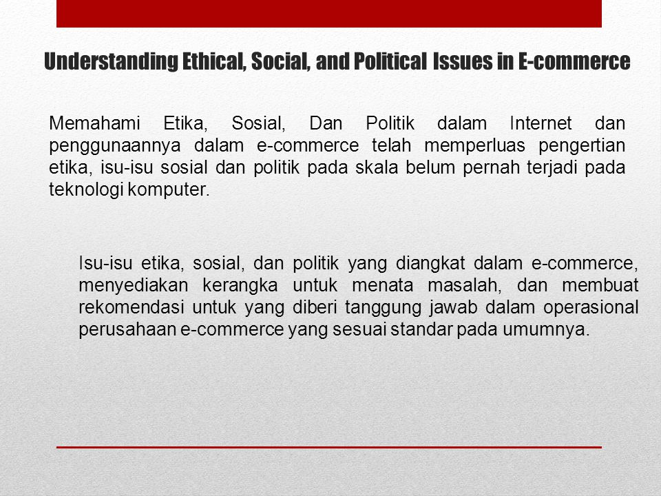 Understanding Ethical, Social, and Political Issues in E-commerce Memahami Etika, Sosial, Dan Politik dalam Internet dan penggunaannya dalam e-commerc