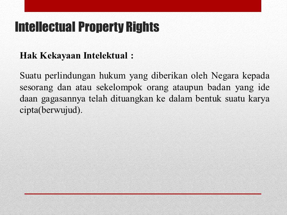 Intellectual Property Rights Hak Kekayaan Intelektual : Suatu perlindungan hukum yang diberikan oleh Negara kepada sesorang dan atau sekelompok orang