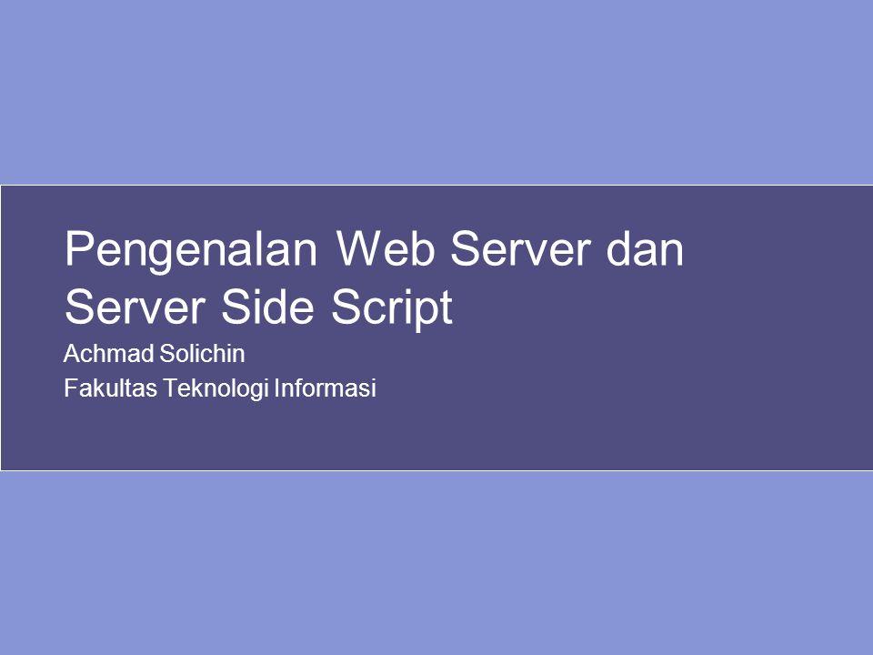 Pengenalan Web Server dan Server Side Script Achmad Solichin Fakultas Teknologi Informasi