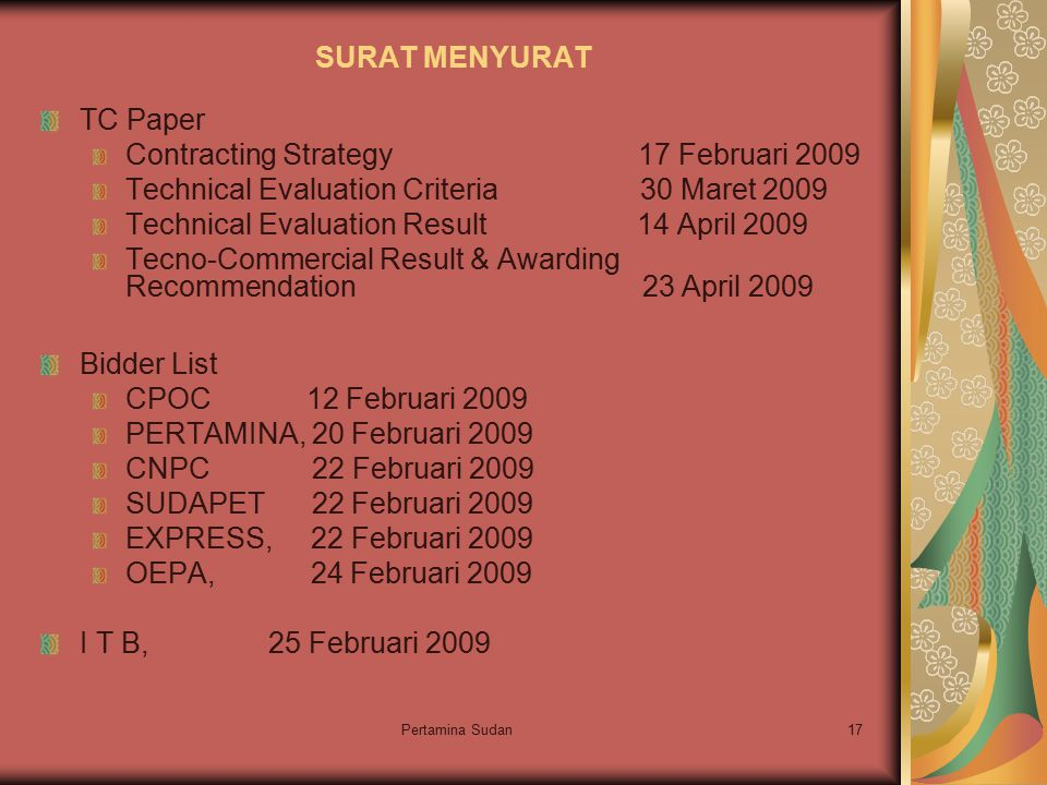 Pertamina Sudan17 SURAT MENYURAT TC Paper Contracting Strategy 17 Februari 2009 Technical Evaluation Criteria 30 Maret 2009 Technical Evaluation Result 14 April 2009 Tecno-Commercial Result & Awarding Recommendation 23 April 2009 Bidder List CPOC 12 Februari 2009 PERTAMINA, 20 Februari 2009 CNPC 22 Februari 2009 SUDAPET 22 Februari 2009 EXPRESS, 22 Februari 2009 OEPA, 24 Februari 2009 I T B, 25 Februari 2009