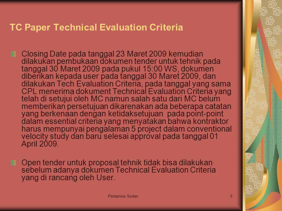 Pertamina Sudan5 TC Paper Technical Evaluation Criteria Closing Date pada tanggal 23 Maret 2009 kemudian dilakukan pembukaan dokumen tender untuk tehnik pada tanggal 30 Maret 2009 pada pukul 15:00 WS, dokumen diberikan kepada user pada tanggal 30 Maret 2009, dan dilakukan Tech Evaluation Criteria, pada tanggal yang sama CPL menerima dokument Technical Evaluation Criteria yang telah di setujui oleh MC namun salah satu dari MC belum memberikan persetujuan dikarenakan ada beberapa catatan yang berkenaan dengan ketidaksetujuan pada point-point dalam essential criteria yang menyatakan bahwa kontraktor harus mempunyai pengalaman 5 project dalam conventional velocity study dan baru selesai approval pada tanggal 01 April 2009.