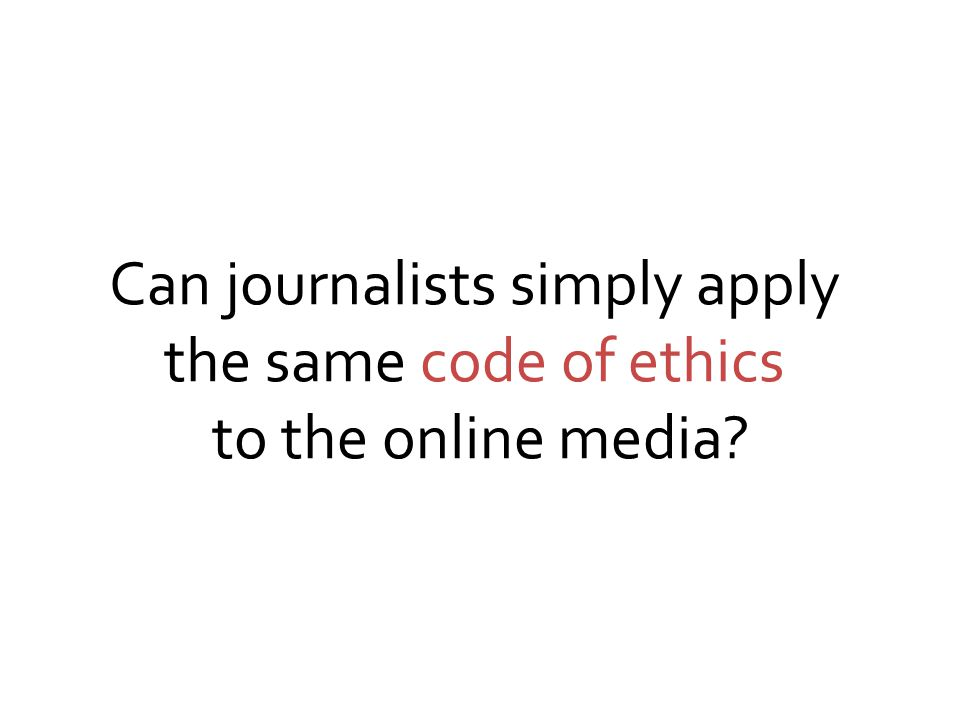 Can journalists simply apply the same code of ethics to the online media?