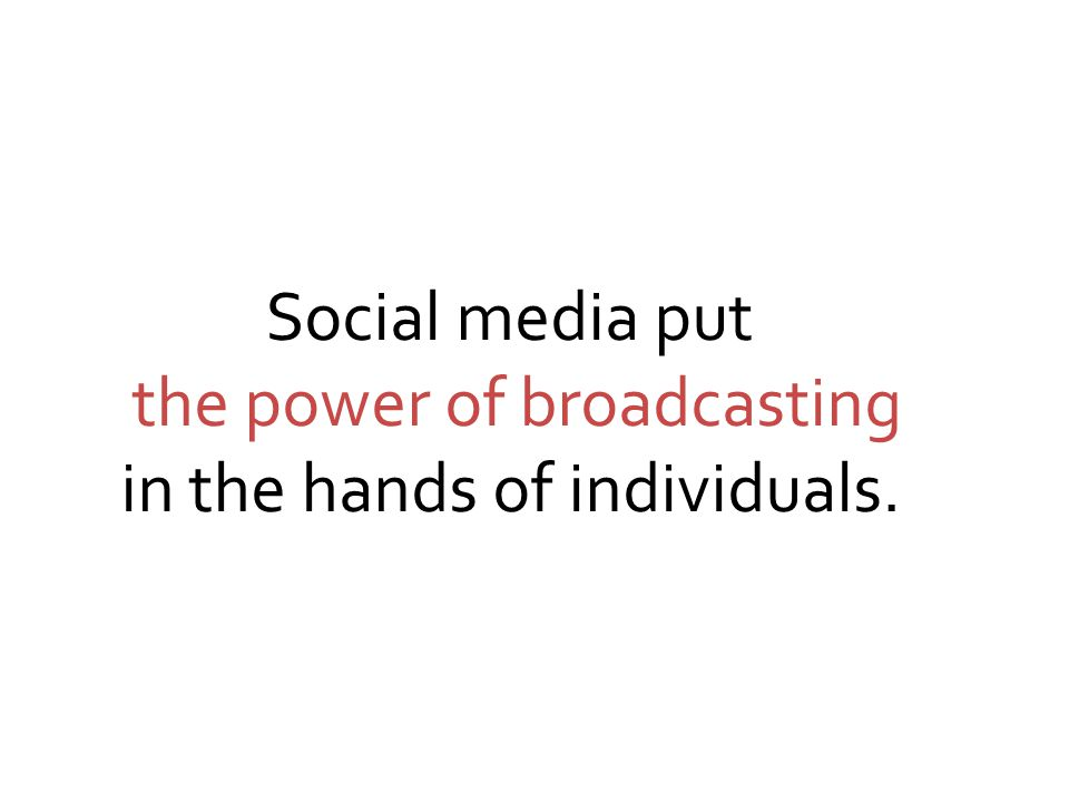 Social media put the power of broadcasting in the hands of individuals.