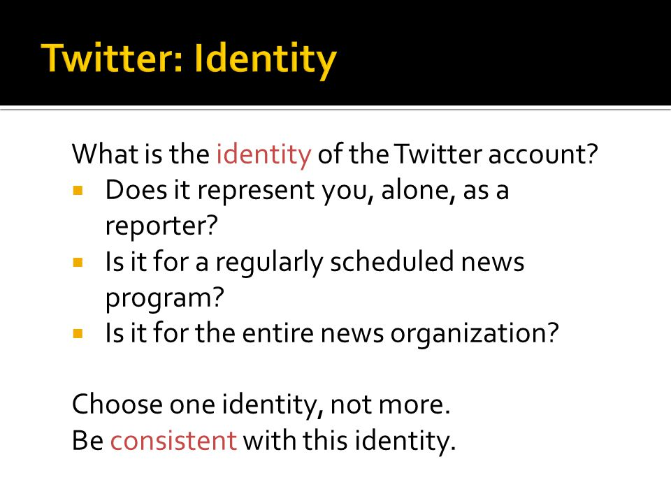 What is the identity of the Twitter account?  Does it represent you, alone, as a reporter?  Is it for a regularly scheduled news program?  Is it fo
