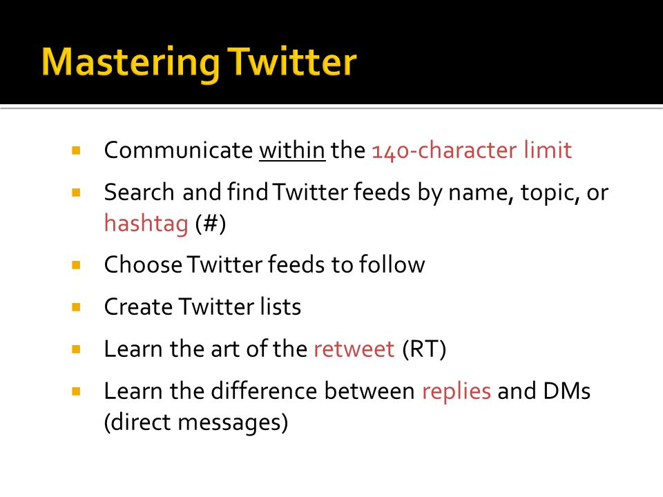  Communicate within the 140-character limit  Search and find Twitter feeds by name, topic, or hashtag (#)  Choose Twitter feeds to follow  Create