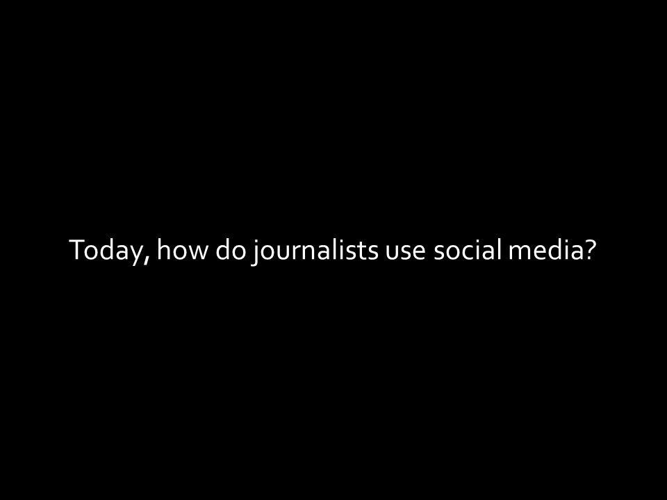 Today, how do journalists use social media?
