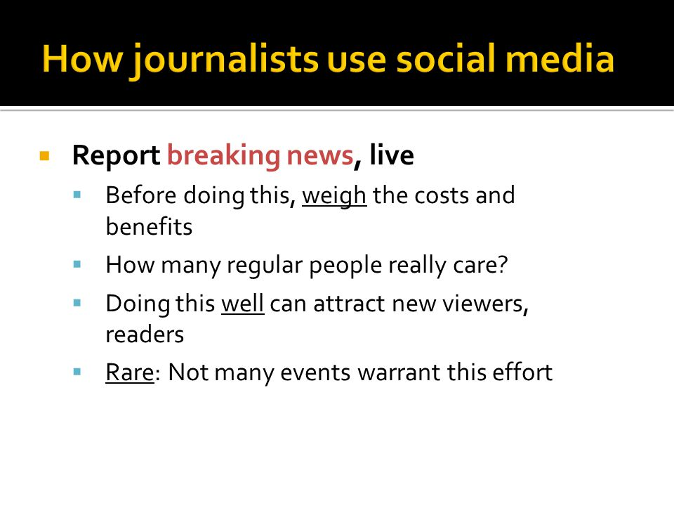  Report breaking news, live  Before doing this, weigh the costs and benefits  How many regular people really care?  Doing this well can attract ne