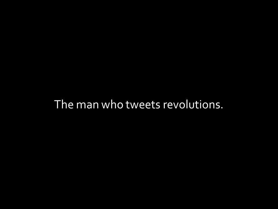 The man who tweets revolutions.