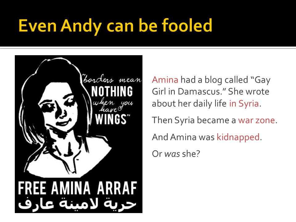 "Amina had a blog called ""Gay Girl in Damascus."" She wrote about her daily life in Syria. Then Syria became a war zone. And Amina was kidnapped. Or was"