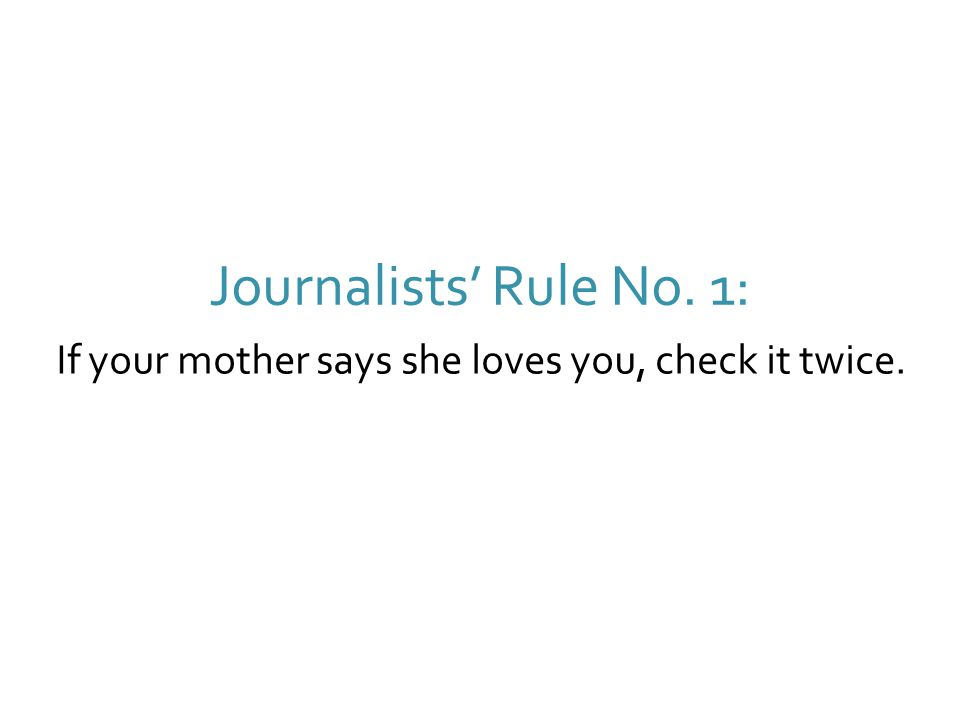 If your mother says she loves you, check it twice. Journalists' Rule No. 1: