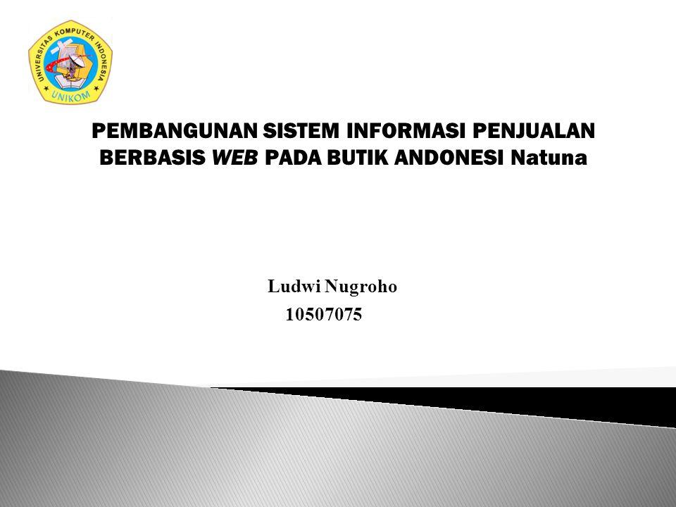 PEMBANGUNAN SISTEM INFORMASI PENJUALAN BERBASIS WEB PADA BUTIK ANDONESI Natuna Ludwi Nugroho 10507075