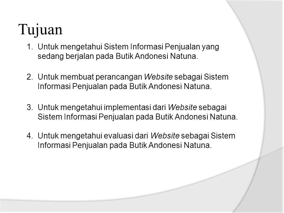 Tujuan 1.Untuk mengetahui Sistem Informasi Penjualan yang sedang berjalan pada Butik Andonesi Natuna. 2.Untuk membuat perancangan Website sebagai Sist