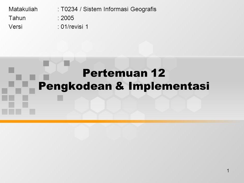 1 Pertemuan 12 Pengkodean & Implementasi Matakuliah: T0234 / Sistem Informasi Geografis Tahun: 2005 Versi: 01/revisi 1