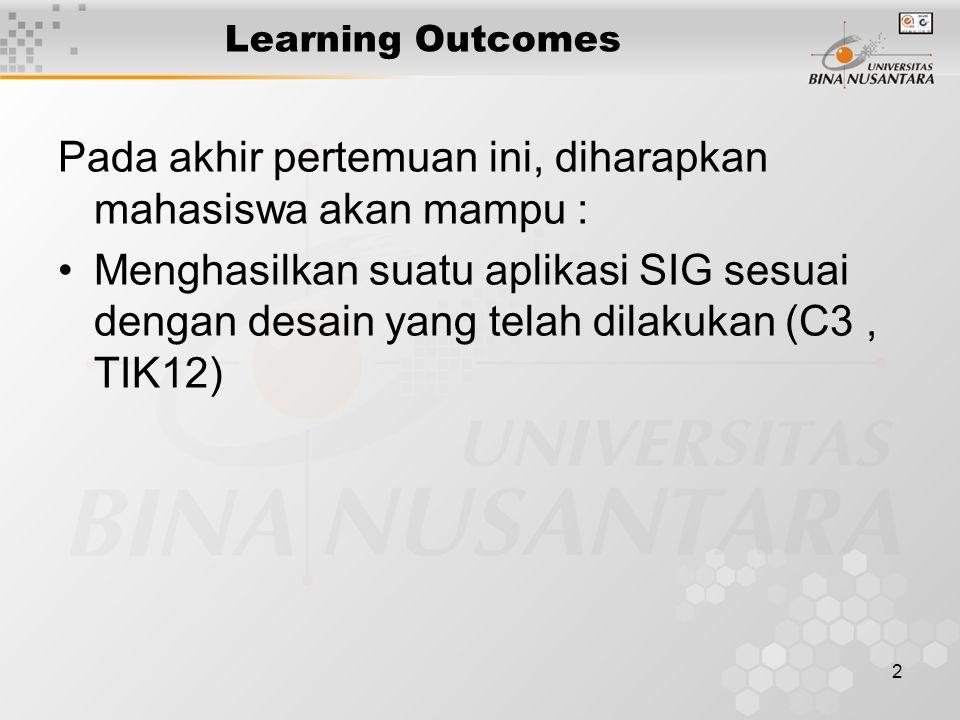 2 Learning Outcomes Pada akhir pertemuan ini, diharapkan mahasiswa akan mampu : Menghasilkan suatu aplikasi SIG sesuai dengan desain yang telah dilakukan (C3, TIK12)