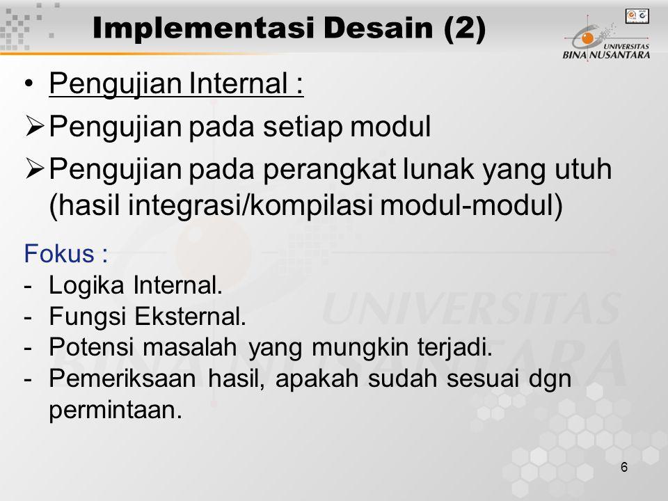6 Implementasi Desain (2) Pengujian Internal :  Pengujian pada setiap modul  Pengujian pada perangkat lunak yang utuh (hasil integrasi/kompilasi modul-modul) Fokus : -Logika Internal.