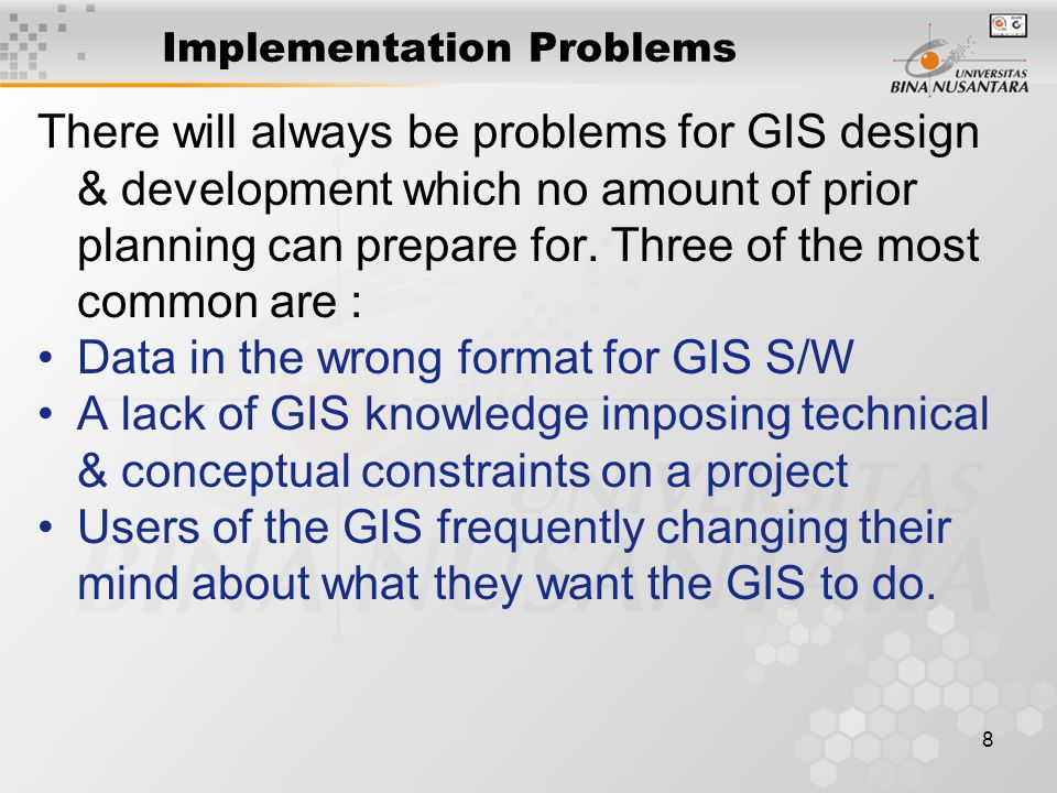 8 Implementation Problems There will always be problems for GIS design & development which no amount of prior planning can prepare for.