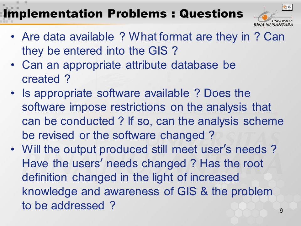 9 Implementation Problems : Questions Are data available ? What format are they in ? Can they be entered into the GIS ? Can an appropriate attribute d