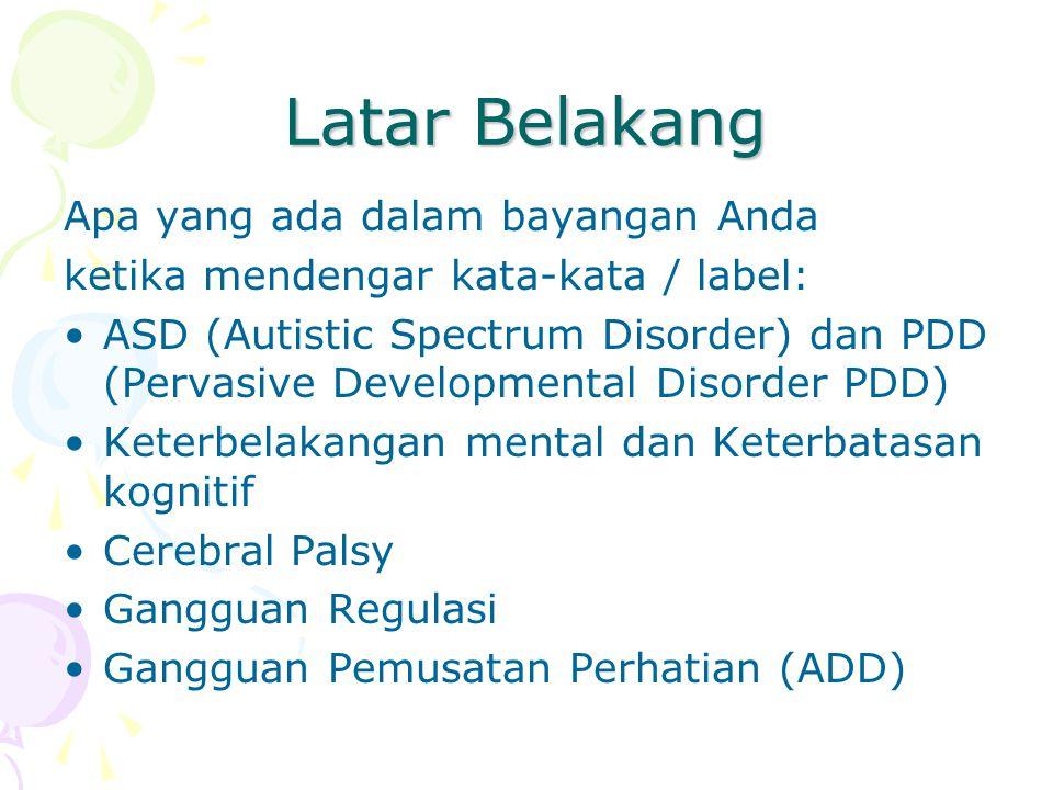 Latar Belakang Apa yang ada dalam bayangan Anda ketika mendengar kata-kata / label: ASD (Autistic Spectrum Disorder) dan PDD (Pervasive Developmental