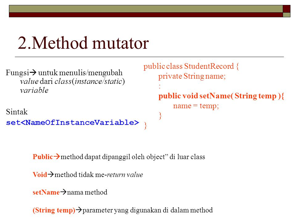 2.Method mutator Fungsi  untuk menulis/mengubah value dari class(instance/static) variable Sintak set public class StudentRecord { private String name; : public void setName( String temp ){ name = temp; } Public  method dapat dipanggil oleh object di luar class Void  method tidak me-return value setName  nama method (String temp)  parameter yang digunakan di dalam method
