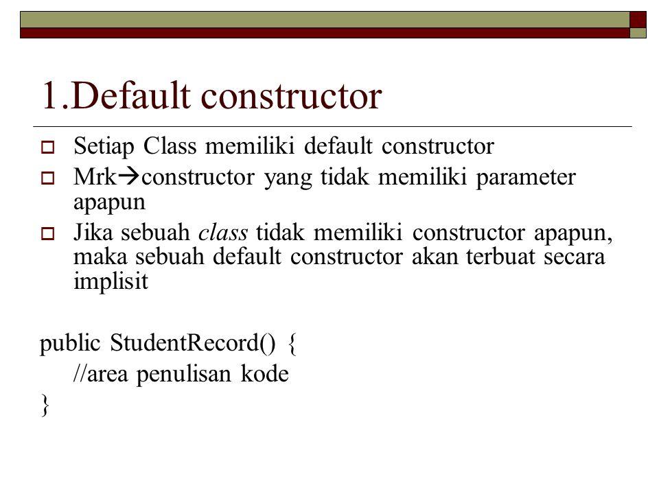 1.Default constructor  Setiap Class memiliki default constructor  Mrk  constructor yang tidak memiliki parameter apapun  Jika sebuah class tidak m