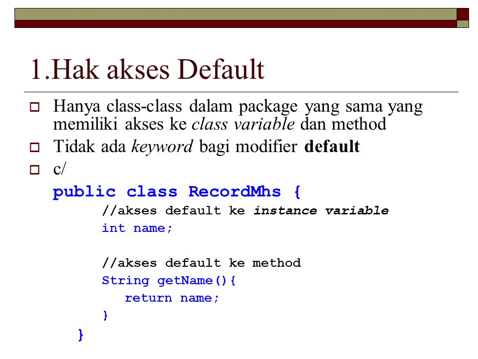 1.Hak akses Default  Hanya class-class dalam package yang sama yang memiliki akses ke class variable dan method  Tidak ada keyword bagi modifier default  c/ public class RecordMhs { //akses default ke instance variable int name; //akses default ke method String getName(){ return name; }
