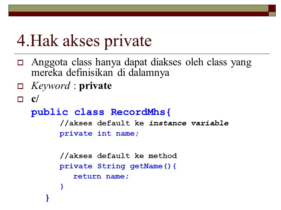 4.Hak akses private  Anggota class hanya dapat diakses oleh class yang mereka definisikan di dalamnya  Keyword : private  c/ public class RecordMhs{ //akses default ke instance variable private int name; //akses default ke method private String getName(){ return name; }