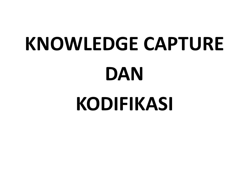 KNOWLEDGE CAPTURE DAN KODIFIKASI