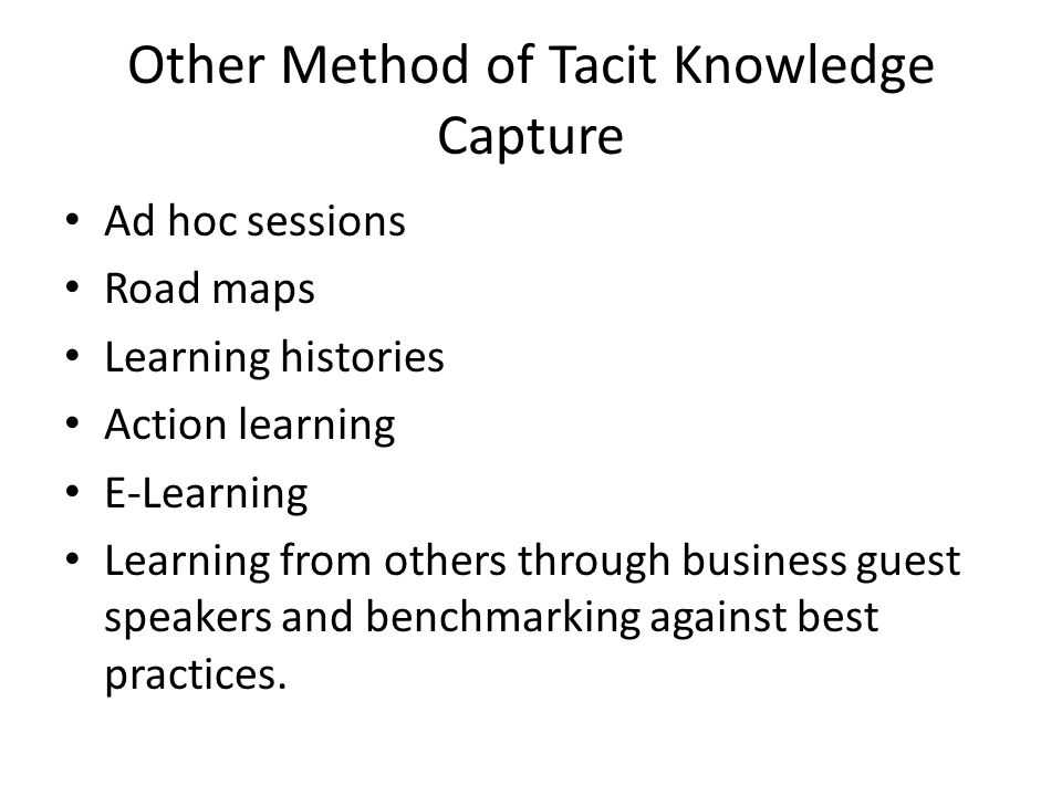 Other Method of Tacit Knowledge Capture Ad hoc sessions Road maps Learning histories Action learning E-Learning Learning from others through business guest speakers and benchmarking against best practices.