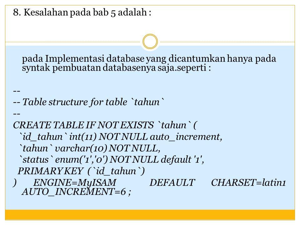 8. Kesalahan pada bab 5 adalah : pada Implementasi database yang dicantumkan hanya pada syntak pembuatan databasenya saja.seperti : -- -- Table struct