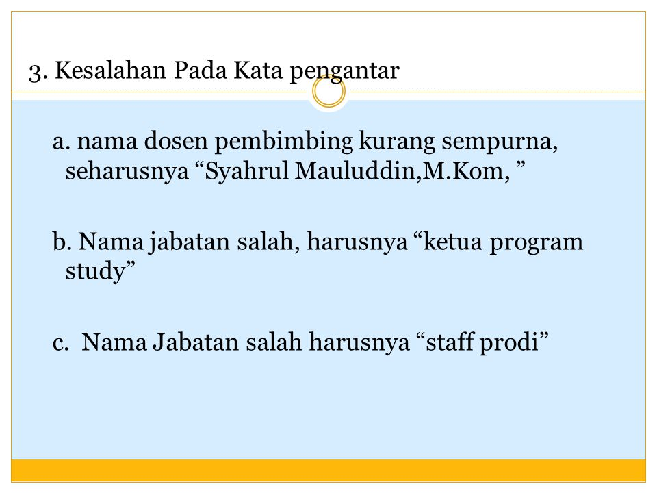 """3. Kesalahan Pada Kata pengantar a. nama dosen pembimbing kurang sempurna, seharusnya """"Syahrul Mauluddin,M.Kom, """" b. Nama jabatan salah, harusnya """"ket"""