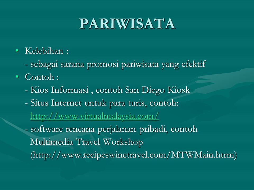 PARIWISATA Kelebihan :Kelebihan : - sebagai sarana promosi pariwisata yang efektif Contoh :Contoh : - Kios Informasi, contoh San Diego Kiosk - Situs Internet untuk para turis, contoh: http://www.virtualmalaysia.com/ http://www.virtualmalaysia.com/http://www.virtualmalaysia.com/ - software rencana perjalanan pribadi, contoh Multimedia Travel Workshop Multimedia Travel Workshop (http://www.recipeswinetravel.com/MTWMain.htrm) (http://www.recipeswinetravel.com/MTWMain.htrm)