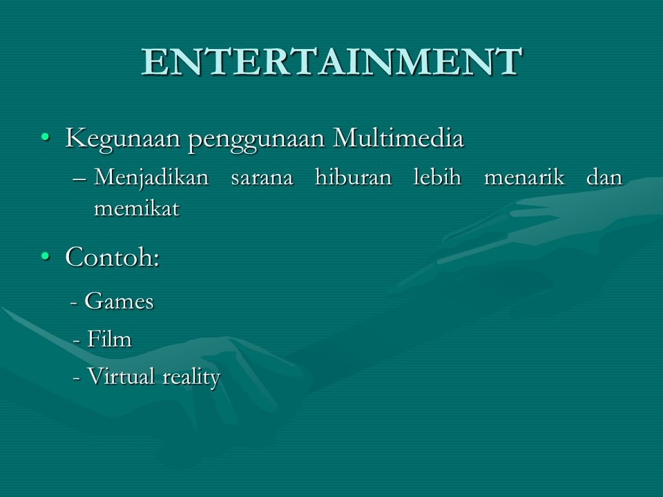 ENTERTAINMENT Kegunaan penggunaan MultimediaKegunaan penggunaan Multimedia –Menjadikan sarana hiburan lebih menarik dan memikat Contoh: Contoh: - Games - Games - Film - Film - Virtual reality - Virtual reality