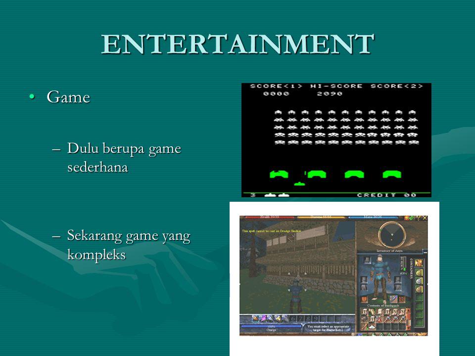 ENTERTAINMENT GameGame –Dulu berupa game sederhana –Sekarang game yang kompleks