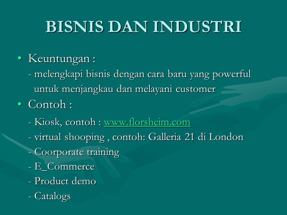 BISNIS DAN INDUSTRI Keuntungan :Keuntungan : - melengkapi bisnis dengan cara baru yang powerful untuk menjangkau dan melayani customer untuk menjangkau dan melayani customer Contoh :Contoh : - Kiosk, contoh : www.florsheim.com www.florsheim.com - virtual shooping, contoh: Galleria 21 di London - Coorporate training - E_Commerce - Product demo - Catalogs