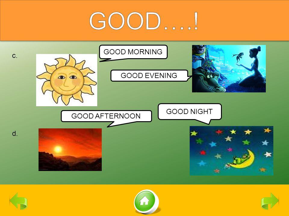 c. d. GOOD MORNING GOOD EVENING GOOD AFTERNOON GOOD NIGHT