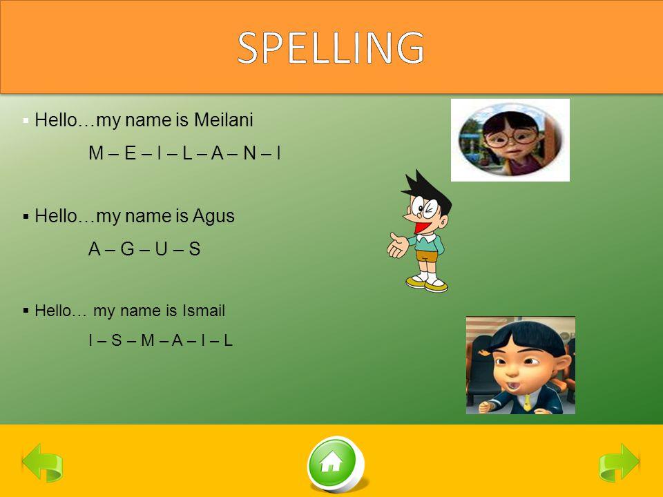  H Hello…my name is Meilani M – E – I – L – A – N – I  H Hello…my name is Agus A – G – U – S  Hello… my name is Ismail I – S – M – A – I – L