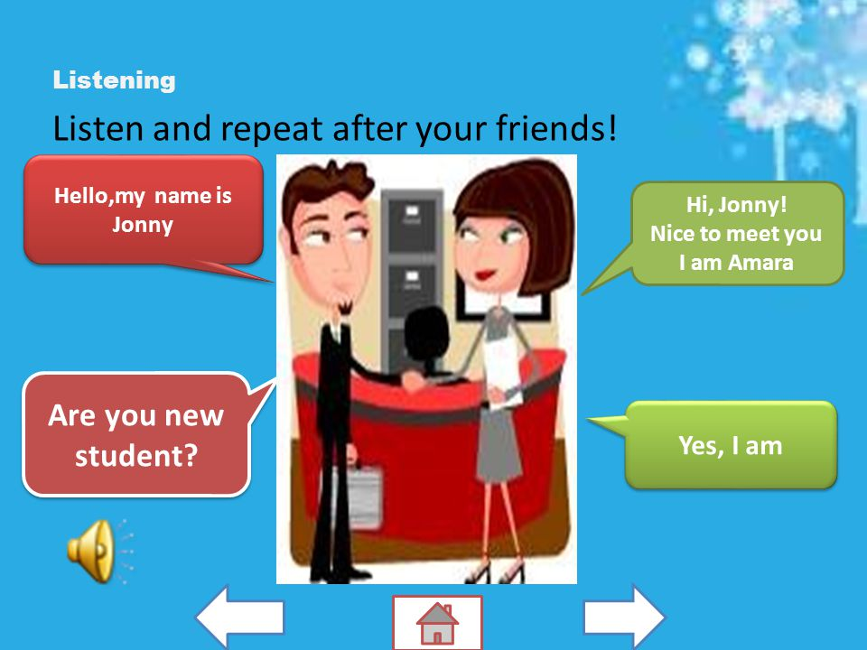 Listening Listen and repeat after your friends.Hello,my name is Jonny Are you new student.
